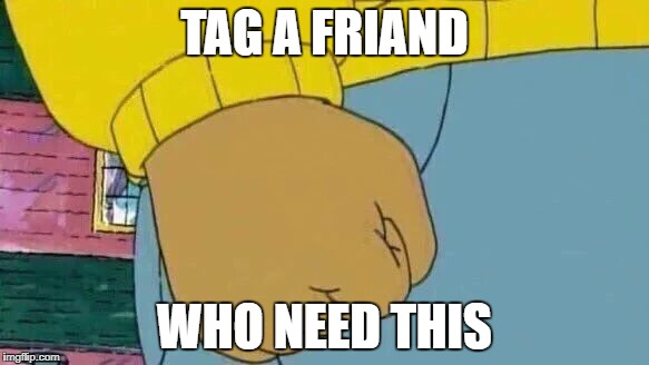 Arthur Fist Meme | TAG A FRIAND WHO NEED THIS | image tagged in memes,arthur fist | made w/ Imgflip meme maker