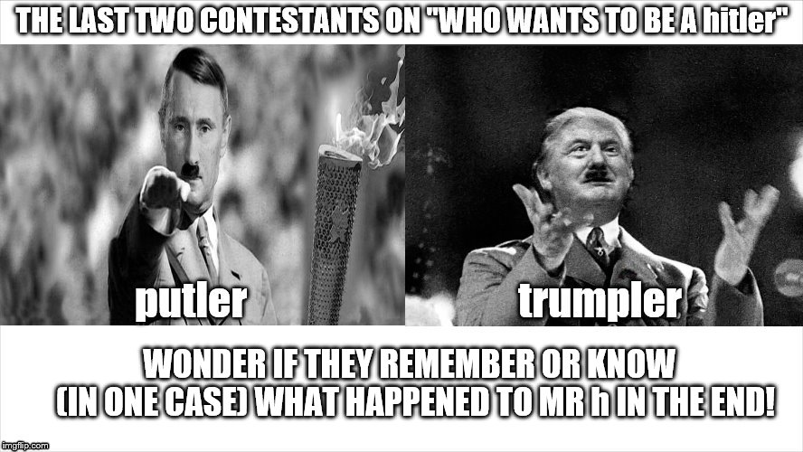 so, who wants to be a hitler? | WONDER IF THEY REMEMBER OR KNOW         (IN ONE CASE) WHAT HAPPENED TO MR h IN THE END! | image tagged in trump putin,who wants to be a hitler,donald trump is an idiot,putin's puppet,putin election meddler,trump putin hitler contest | made w/ Imgflip meme maker
