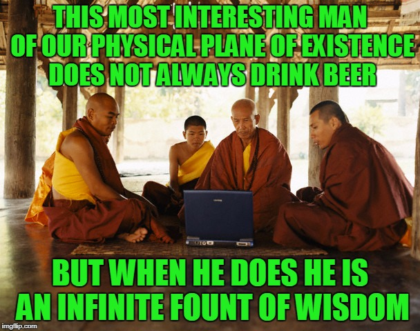 stay wise my friends | THIS MOST INTERESTING MAN OF OUR PHYSICAL PLANE OF EXISTENCE DOES NOT ALWAYS DRINK BEER BUT WHEN HE DOES HE IS AN INFINITE FOUNT OF WISDOM | image tagged in monks memeing,memes,monks,the most interesting man in the world | made w/ Imgflip meme maker