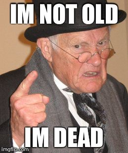 Back In My Day | IM NOT OLD IM DEAD | image tagged in memes,back in my day | made w/ Imgflip meme maker