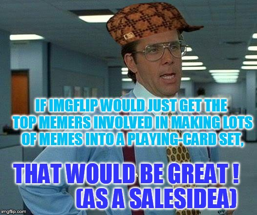 https://imgflip.com/i/1s281f | IF IMGFLIP WOULD JUST GET THE TOP MEMERS INVOLVED IN MAKING LOTS OF MEMES INTO A PLAYING-CARD SET, THAT WOULD BE GREAT !              (AS A  | image tagged in memes,that would be great,scumbag | made w/ Imgflip meme maker