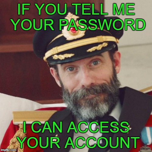 Captain Obvious | IF YOU TELL ME YOUR PASSWORD I CAN ACCESS YOUR ACCOUNT | image tagged in captain obvious | made w/ Imgflip meme maker