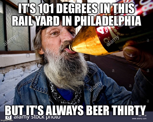IT'S 101 DEGREES IN THIS RAIL YARD IN PHILADELPHIA BUT IT'S ALWAYS BEER THIRTY | made w/ Imgflip meme maker