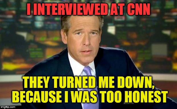 Brian Williams Was There Meme | I INTERVIEWED AT CNN THEY TURNED ME DOWN, BECAUSE I WAS TOO HONEST | image tagged in memes,brian williams was there | made w/ Imgflip meme maker