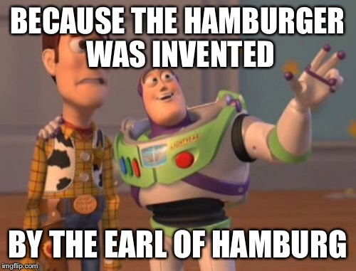 X, X Everywhere Meme | BECAUSE THE HAMBURGER WAS INVENTED BY THE EARL OF HAMBURG | image tagged in memes,x,x everywhere,x x everywhere | made w/ Imgflip meme maker