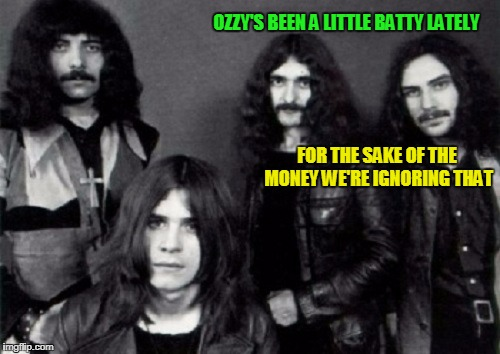 OZZY'S BEEN A LITTLE BATTY LATELY FOR THE SAKE OF THE MONEY WE'RE IGNORING THAT | made w/ Imgflip meme maker