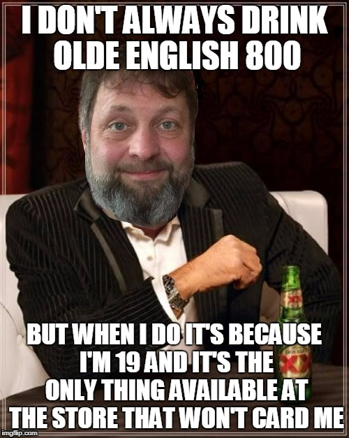 I DON'T ALWAYS DRINK OLDE ENGLISH 800 BUT WHEN I DO IT'S BECAUSE I'M 19 AND IT'S THE ONLY THING AVAILABLE AT THE STORE THAT WON'T CARD ME | made w/ Imgflip meme maker