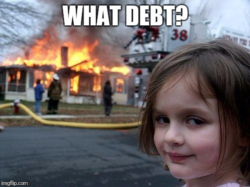 Disaster Girl Meme | WHAT DEBT? | image tagged in memes,disaster girl | made w/ Imgflip meme maker