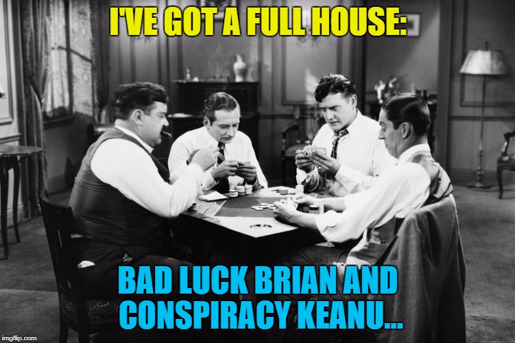 I'VE GOT A FULL HOUSE: BAD LUCK BRIAN AND CONSPIRACY KEANU... | made w/ Imgflip meme maker