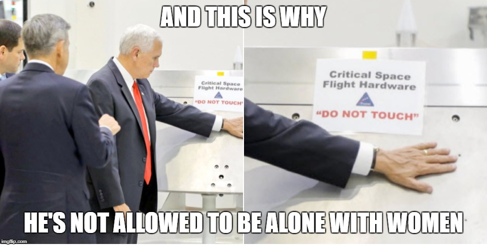 Dude, REALLY? | AND THIS IS WHY HE'S NOT ALLOWED TO BE ALONE WITH WOMEN | image tagged in mike pence,pence is an idiot,pence on mars,donald trump approves,donald trump you're fired,moron | made w/ Imgflip meme maker