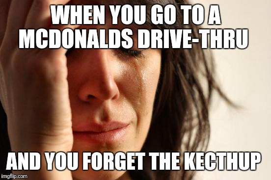 First World Problems Meme | WHEN YOU GO TO A MCDONALDS DRIVE-THRU AND YOU FORGET THE KECTHUP | image tagged in memes,first world problems | made w/ Imgflip meme maker