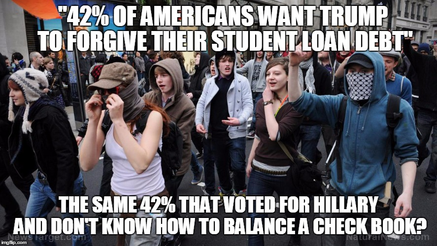"Pay For Your Own Liberal Arts Degree, K Thanks! |  ""42% OF AMERICANS WANT TRUMP TO FORGIVE THEIR STUDENT LOAN DEBT""; THE SAME 42% THAT VOTED FOR HILLARY AND DON'T KNOW HOW TO BALANCE A CHECK BOOK? 