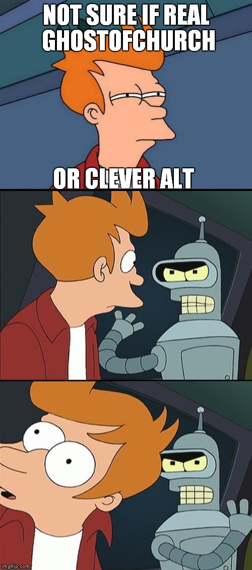 Bender slap Fry | NOT SURE IF REAL GHOSTOFCHURCH OR CLEVER ALT | image tagged in bender slap fry | made w/ Imgflip meme maker
