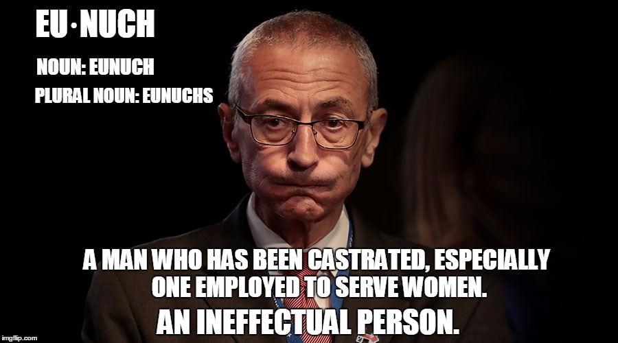 Hey Jambi! Today's Secret Word is.... | EU·NUCH AN INEFFECTUAL PERSON. NOUN: EUNUCH PLURAL NOUN: EUNUCHS A MAN WHO HAS BEEN CASTRATED, ESPECIALLY ONE EMPLOYED TO SERVE WOMEN. | image tagged in funny,eunuch,podesta | made w/ Imgflip meme maker