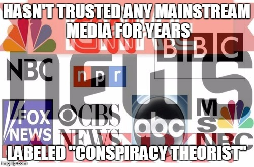 "HASN'T TRUSTED ANY MAINSTREAM MEDIA FOR YEARS LABELED ""CONSPIRACY THEORIST"" 