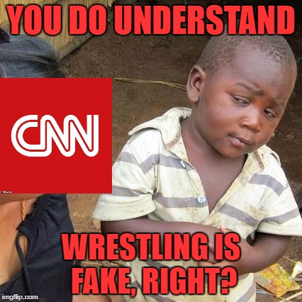 Television screams, your face turning green Don't listen to the news Don't know what you hear, they never make it clear | YOU DO UNDERSTAND WRESTLING IS FAKE, RIGHT? | image tagged in memes,third world skeptical kid,cnn | made w/ Imgflip meme maker