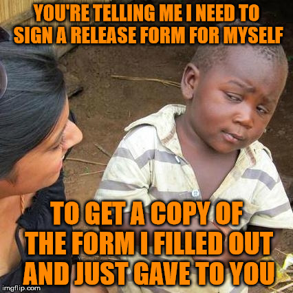 Seriously!? | YOU'RE TELLING ME I NEED TO SIGN A RELEASE FORM FOR MYSELF TO GET A COPY OF THE FORM I FILLED OUT AND JUST GAVE TO YOU | image tagged in memes,third world skeptical kid,tps reports,did you get the memo,i'll make sure you get a copy of that memo | made w/ Imgflip meme maker