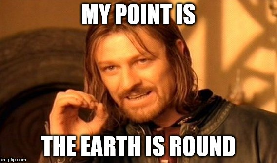 One Does Not Simply Meme | MY POINT IS THE EARTH IS ROUND | image tagged in memes,one does not simply | made w/ Imgflip meme maker