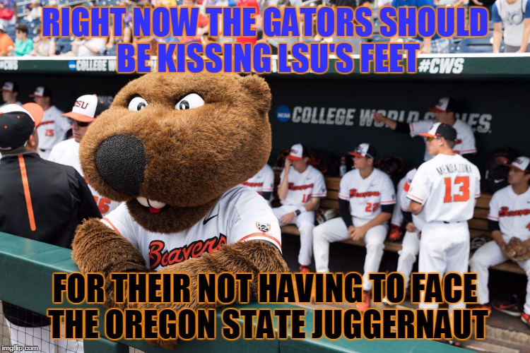 RIGHT NOW THE GATORS SHOULD BE KISSING LSU'S FEET FOR THEIR NOT HAVING TO FACE THE OREGON STATE JUGGERNAUT | made w/ Imgflip meme maker