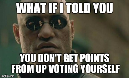 Matrix Morpheus Meme | WHAT IF I TOLD YOU YOU DON'T GET POINTS FROM UP VOTING YOURSELF | image tagged in memes,matrix morpheus | made w/ Imgflip meme maker