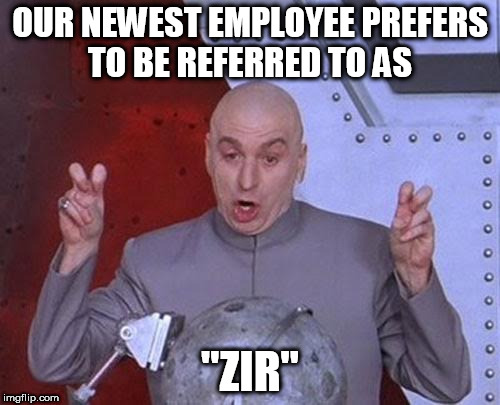 "Dr Evil Laser Meme | OUR NEWEST EMPLOYEE PREFERS TO BE REFERRED TO AS ""ZIR"" 
