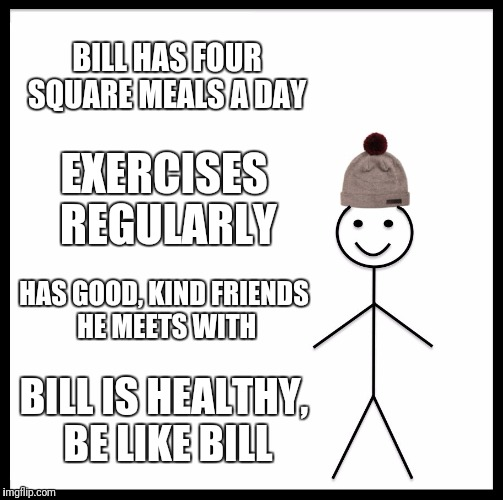 Be Like Bill Meme | BILL HAS FOUR SQUARE MEALS A DAY EXERCISES REGULARLY HAS GOOD, KIND FRIENDS HE MEETS WITH BILL IS HEALTHY, BE LIKE BILL | image tagged in memes,be like bill | made w/ Imgflip meme maker