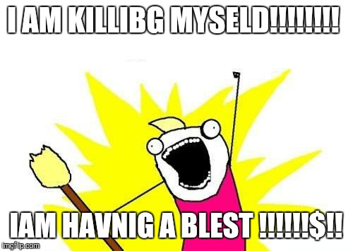 X All The Y | I AM KILLIBG MYSELD!!!!!!!! IAM HAVNIG A BLEST !!!!!!$!! | image tagged in memes,x all the y | made w/ Imgflip meme maker