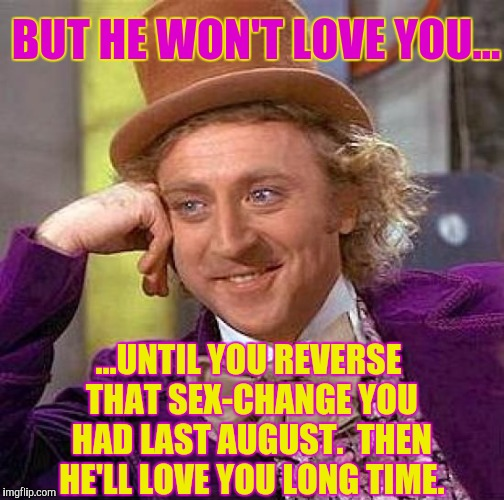 Creepy Condescending Wonka Meme | BUT HE WON'T LOVE YOU... ...UNTIL YOU REVERSE THAT SEX-CHANGE YOU HAD LAST AUGUST.  THEN HE'LL LOVE YOU LONG TIME. | image tagged in memes,creepy condescending wonka | made w/ Imgflip meme maker