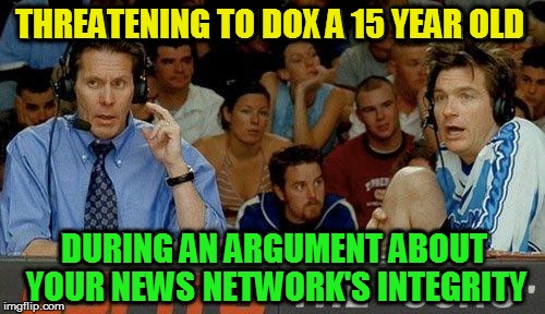 THREATENING TO DOX A 15 YEAR OLD DURING AN ARGUMENT ABOUT YOUR NEWS NETWORK'S INTEGRITY | made w/ Imgflip meme maker