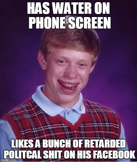 Did this today lol | HAS WATER ON PHONE SCREEN LIKES A BUNCH OF RETARDED POLITCAL SHIT ON HIS FACEBOOK | image tagged in memes,bad luck brian,memes in real life,funny | made w/ Imgflip meme maker