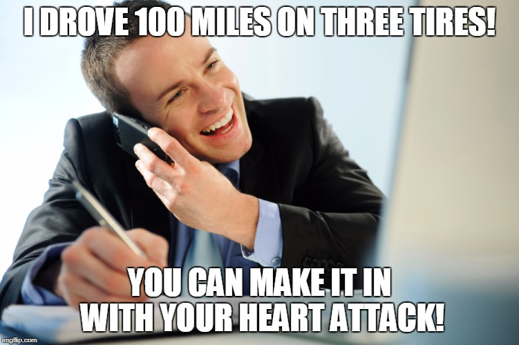 I DROVE 100 MILES ON THREE TIRES! YOU CAN MAKE IT IN WITH YOUR HEART ATTACK! | made w/ Imgflip meme maker