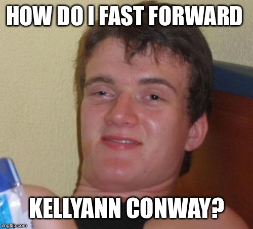 10 Guy Meme | HOW DO I FAST FORWARD KELLYANN CONWAY? | image tagged in memes,10 guy | made w/ Imgflip meme maker