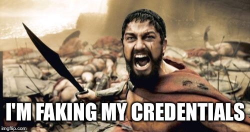 Sparta Leonidas Meme | I'M FAKING MY CREDENTIALS | image tagged in memes,sparta leonidas | made w/ Imgflip meme maker