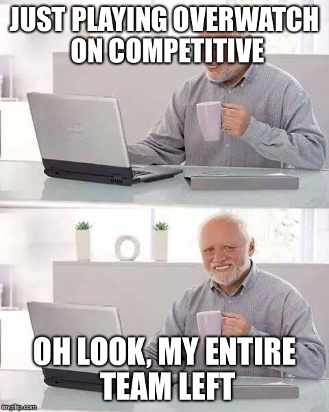 :( | JUST PLAYING OVERWATCH ON COMPETITIVE OH LOOK, MY ENTIRE TEAM LEFT | image tagged in memes,hide the pain harold,overwatch | made w/ Imgflip meme maker