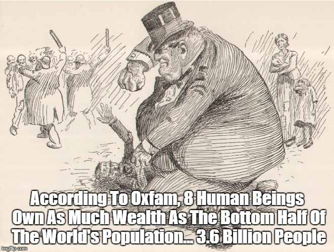 According To Oxfam, 8 Human Beings Own As Much Wealth As The Bottom Half Of The World's Population... 3.6 Billion People | made w/ Imgflip meme maker