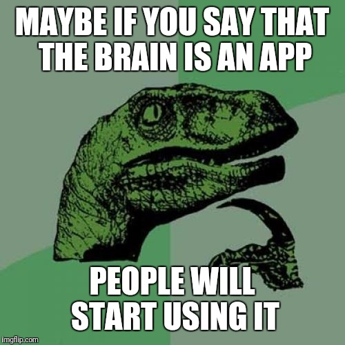 Philosoraptor Meme | MAYBE IF YOU SAY THAT THE BRAIN IS AN APP PEOPLE WILL START USING IT | image tagged in memes,philosoraptor | made w/ Imgflip meme maker