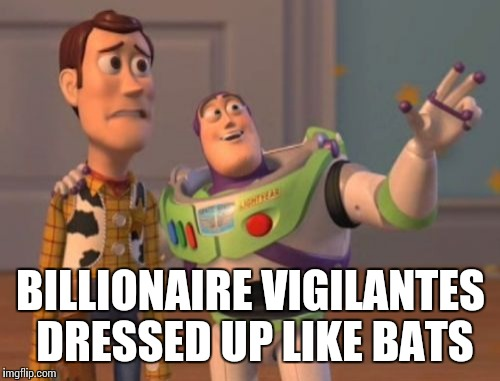 X, X Everywhere Meme | BILLIONAIRE VIGILANTES DRESSED UP LIKE BATS | image tagged in memes,x x everywhere | made w/ Imgflip meme maker