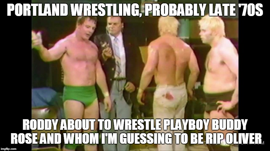 PORTLAND WRESTLING, PROBABLY LATE '70S RODDY ABOUT TO WRESTLE PLAYBOY BUDDY ROSE AND WHOM I'M GUESSING TO BE RIP OLIVER | made w/ Imgflip meme maker