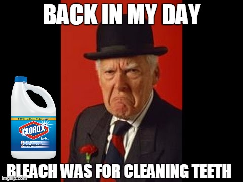 angry man | BACK IN MY DAY BLEACH WAS FOR CLEANING TEETH | image tagged in angry man | made w/ Imgflip meme maker