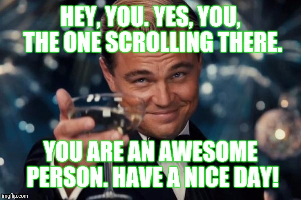 Leonardo Dicaprio Cheers Meme | HEY, YOU. YES, YOU, THE ONE SCROLLING THERE. YOU ARE AN AWESOME PERSON. HAVE A NICE DAY! | image tagged in memes,leonardo dicaprio cheers | made w/ Imgflip meme maker