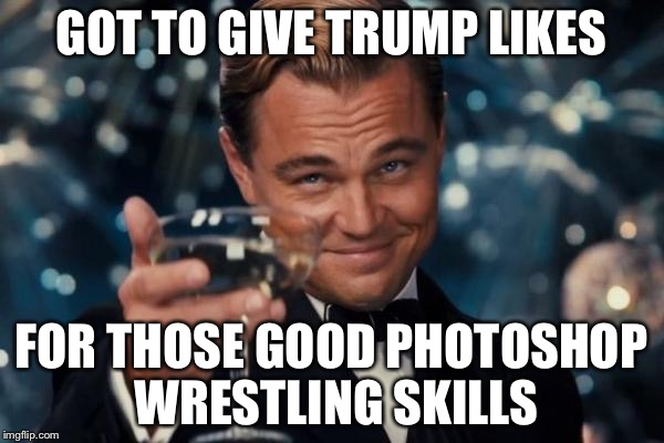 Wrestle Trump, I dare you | GOT TO GIVE TRUMP LIKES FOR THOSE GOOD PHOTOSHOP WRESTLING SKILLS | image tagged in memes,leonardo dicaprio cheers | made w/ Imgflip meme maker