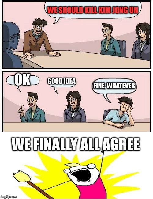 When They Agree | WE SHOULD KILL KIM JONG UN OK GOOD IDEA FINE, WHATEVER WE FINALLY ALL AGREE | image tagged in memes,boardroom meeting suggestion,x all the y | made w/ Imgflip meme maker