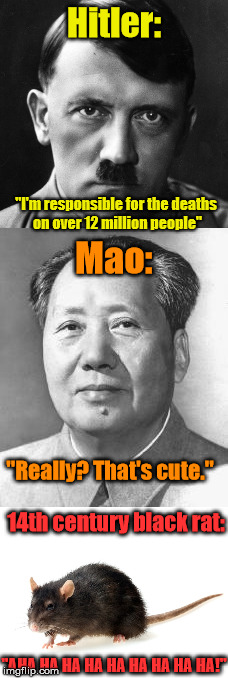 "And the winner of the world's biggest mass murderer is... | Hitler: ""AHA HA HA HA HA HA HA HA HA!"" ""I'm responsible for the deaths on over 12 million people"" Mao: ""Really? That's cute."" 14th century b 