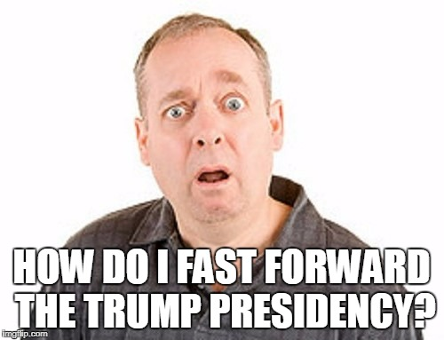 HOW DO I FAST FORWARD THE TRUMP PRESIDENCY? | made w/ Imgflip meme maker