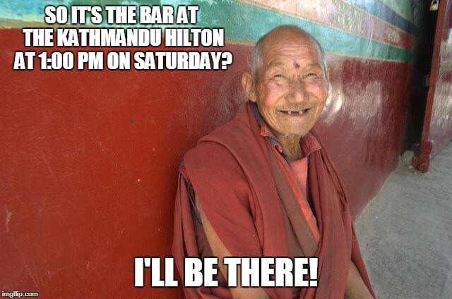 SO IT'S THE BAR AT THE KATHMANDU HILTON AT 1:00 PM ON SATURDAY? I'LL BE THERE! | made w/ Imgflip meme maker