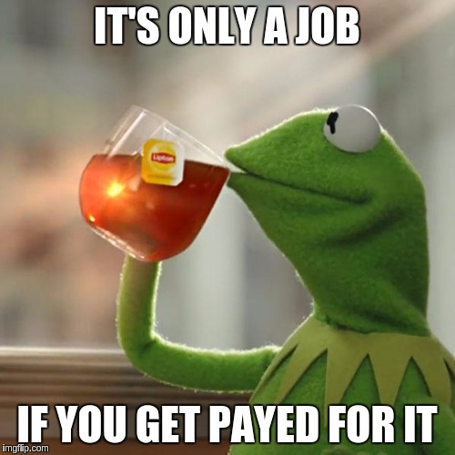 Job Description | IT'S ONLY A JOB IF YOU GET PAYED FOR IT | image tagged in memes,but thats none of my business,kermit the frog,funny,job,description | made w/ Imgflip meme maker