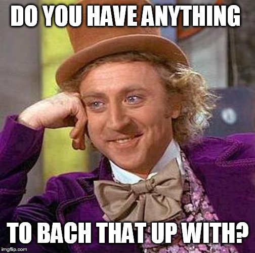 Creepy Condescending Wonka Meme | DO YOU HAVE ANYTHING TO BACH THAT UP WITH? | image tagged in memes,creepy condescending wonka | made w/ Imgflip meme maker