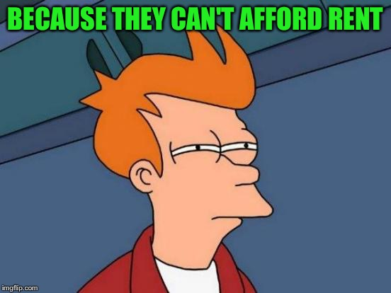 Futurama Fry Meme | BECAUSE THEY CAN'T AFFORD RENT | image tagged in memes,futurama fry | made w/ Imgflip meme maker
