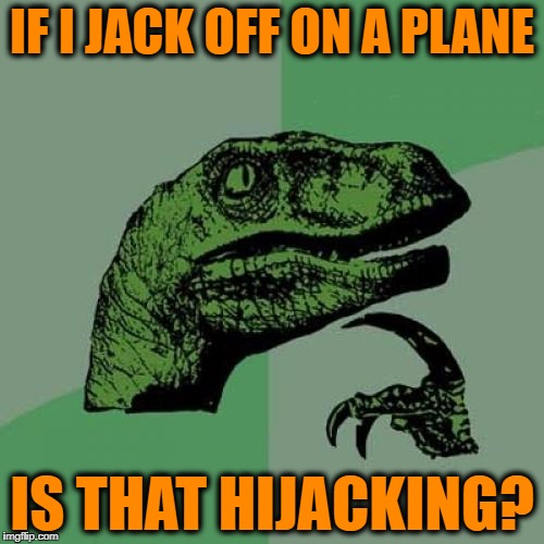 Philosoraptor Meme | IF I JACK OFF ON A PLANE IS THAT HIJACKING? | image tagged in memes,philosoraptor | made w/ Imgflip meme maker