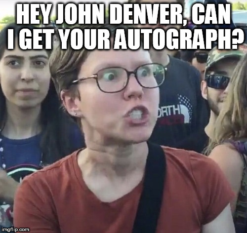 Triggered feminist | HEY JOHN DENVER, CAN I GET YOUR AUTOGRAPH? | image tagged in triggered feminist | made w/ Imgflip meme maker
